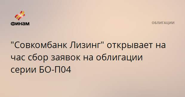 """""""Совкомбанк Лизинг"""" открывает на час сбор заявок на облигации серии БО-П04"""