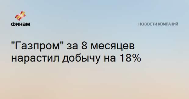 """Газпром"" за 8 месяцев нарастил добычу на 18%"