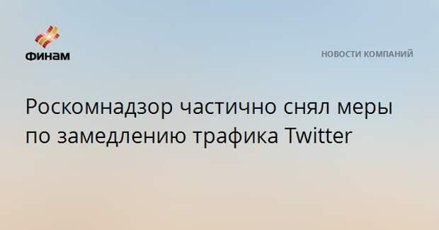 Роскомнадзор частично снял меры по замедлению трафика Twitter