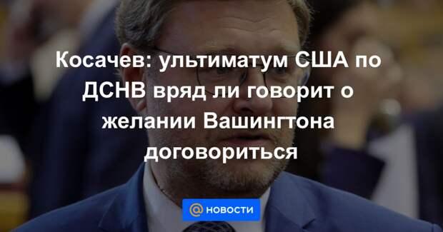 Косачев: ультиматум США по ДСНВ вряд ли говорит о желании Вашингтона договориться