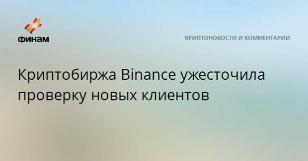Криптобиржа Binance ужесточила проверку новых клиентов