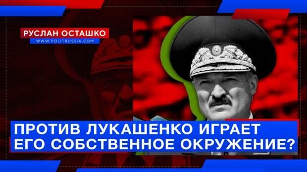 Против Лукашенко играет его собственное окружение?