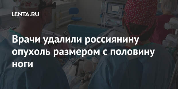Врачи удалили россиянину опухоль размером с половину ноги