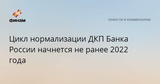 Цикл нормализации ДКП Банка России начнется не ранее 2022 года