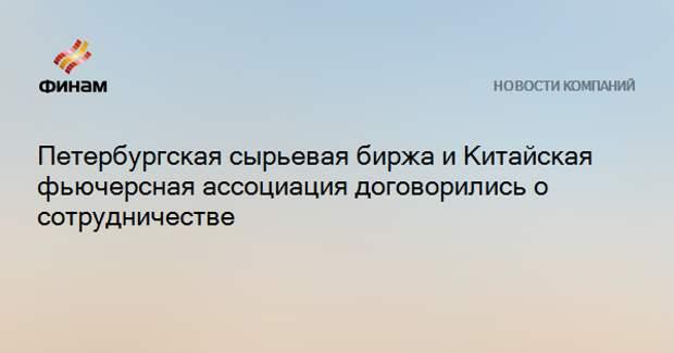 Петербургская сырьевая биржа и Китайская фьючерсная ассоциация договорились о сотрудничестве