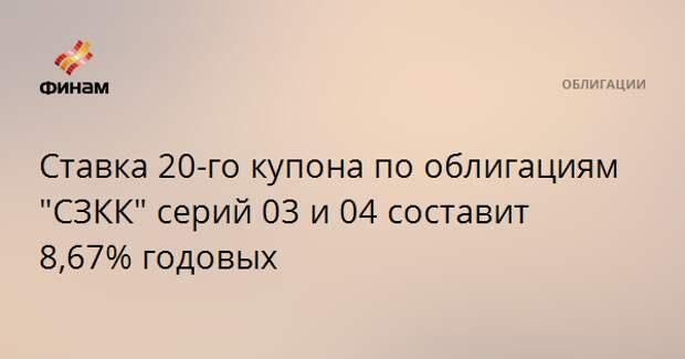 """Ставка 20-го купона по облигациям """"СЗКК"""" серий 03 и 04 составит 8,67% годовых"""