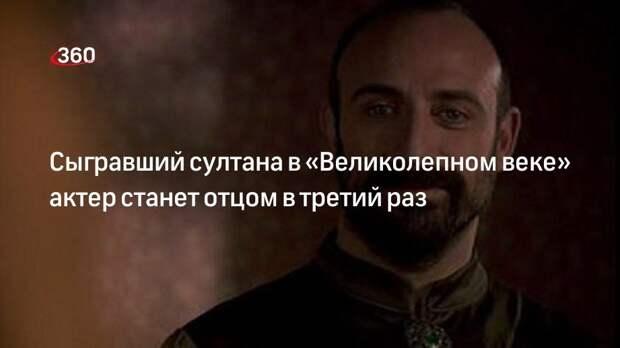 Сыгравший султана в «Великолепном веке» актер станет отцом в третий раз