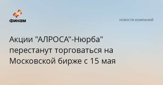 """Акции """"АЛРОСА""""-Нюрба"""" перестанут торговаться на Московской бирже с 15 мая"""