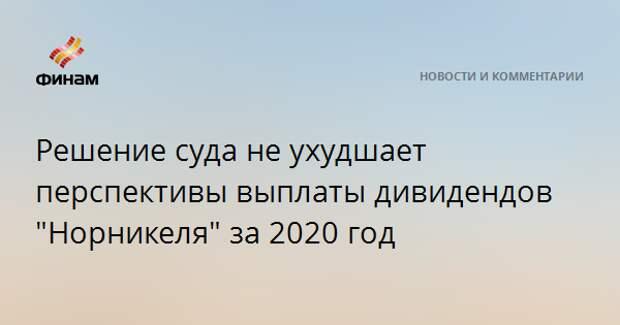 """Решение суда не ухудшает перспективы выплаты дивидендов """"Норникеля"""" за 2020 год"""