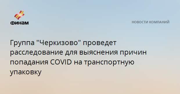"""Группа """"Черкизово"""" проведет расследование для выяснения причин попадания COVID на транспортную упаковку"""
