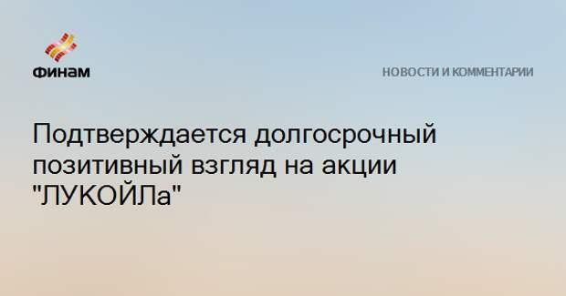 """Подтверждается долгосрочный позитивный взгляд на акции """"ЛУКОЙЛа"""""""