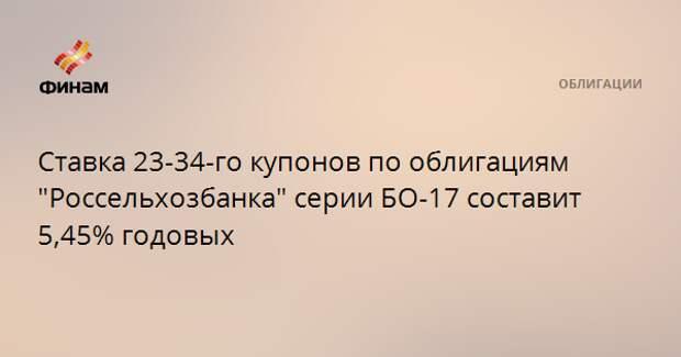 """Ставка 23-34-го купонов по облигациям """"Россельхозбанка"""" серии БО-17 составит 5,45% годовых"""
