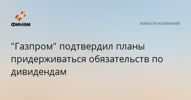 """""""Газпром"""" подтвердил планы придерживаться обязательств по дивидендам"""