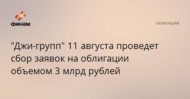 """""""Джи-групп"""" 11 августа проведет сбор заявок на облигации объемом 3 млрд рублей"""