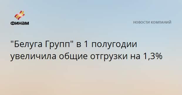 """""""Белуга Групп"""" в 1 полугодии увеличила общие отгрузки на 1,3%"""