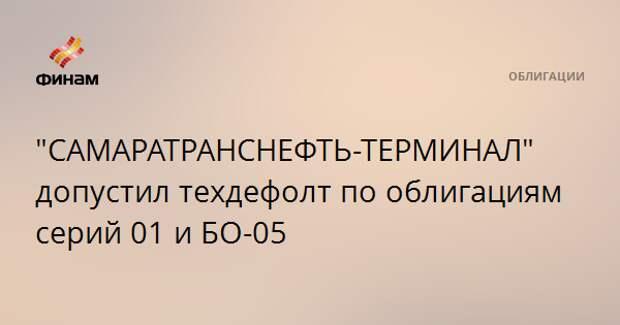 """""""САМАРАТРАНСНЕФТЬ-ТЕРМИНАЛ"""" допустил техдефолт по облигациям серий 01 и БО-05"""