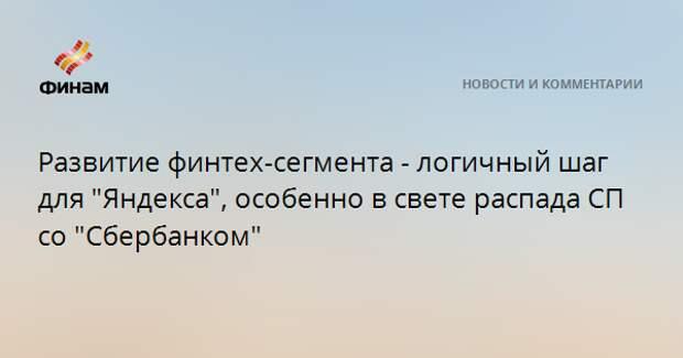 """Развитие финтех-сегмента - логичный шаг для """"Яндекса"""", особенно в свете распада СП со """"Сбербанком"""""""