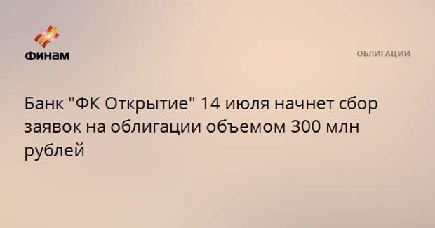 """Банк """"ФК Открытие"""" 14 июля начнет сбор заявок на облигации объемом 300 млн рублей"""
