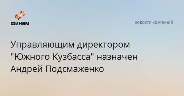 """Управляющим директором """"Южного Кузбасса"""" назначен Андрей Подсмаженко"""