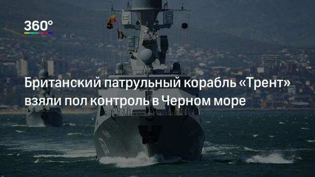 Британский патрульный корабль «Трент» взяли пол контроль в Черном море