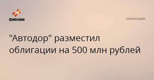 """Автодор"" разместил облигации на 500 млн рублей"