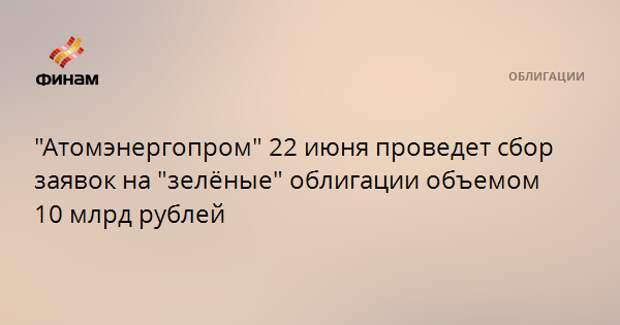 """""""Атомэнергопром"""" 22 июня проведет сбор заявок на """"зелёные"""" облигации объемом 10 млрд рублей"""