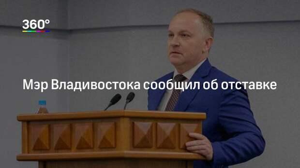 Мэр Владивостока сообщил об отставке