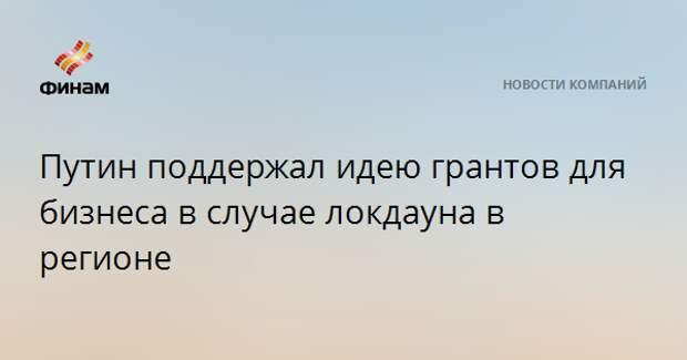 Путин поддержал идею грантов для бизнеса в случае локдауна в регионе