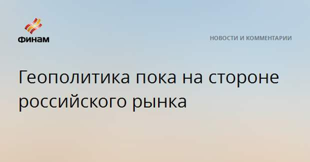 Геополитика пока на стороне российского рынка