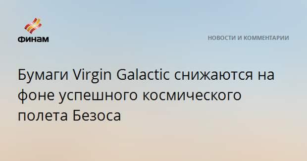Бумаги Virgin Galactic снижаются на фоне успешного космического полета Безоса