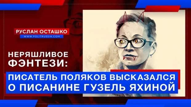 Неряшливое фэнтези: писатель Поляков высказался о писанине либералки Яхиной