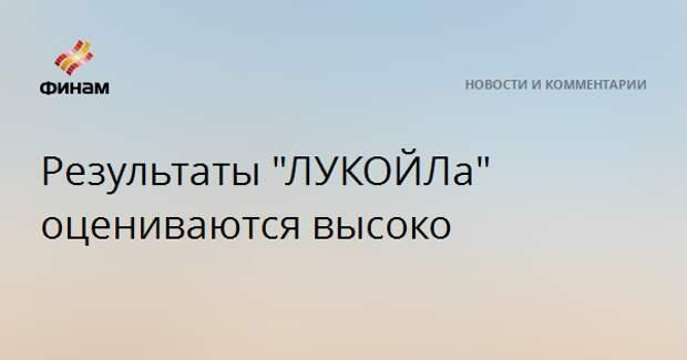 """Результаты """"ЛУКОЙЛа"""" оцениваются высоко"""