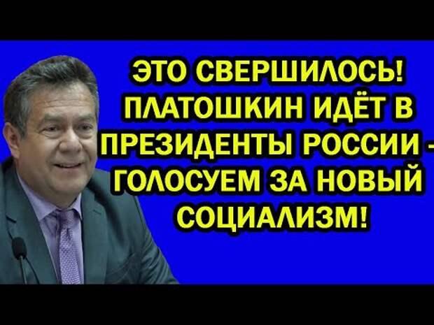 ПЛАТОШКИН ИДЁТ В ПРЕЗИДЕНТЫ РОССИИ - ГОЛОСУЕМ ЗА НОВЫЙ СОЦИАЛИЗМ!