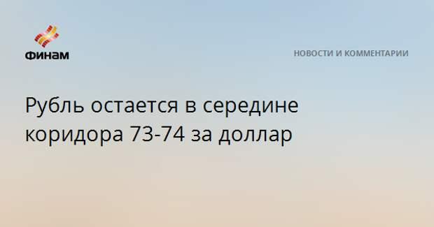 Рубль остается в середине коридора 73-74 за доллар