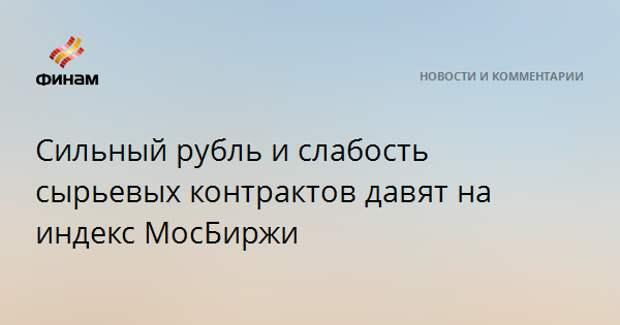 Сильный рубль и слабость сырьевых контрактов давят на индекс МосБиржи