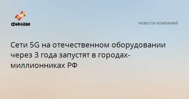 Сети 5G на отечественном оборудовании через 3 года запустят в городах-миллионниках РФ