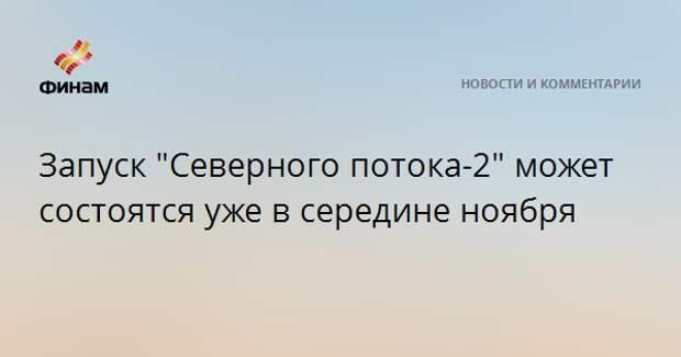"""Запуск """"Северного потока-2"""" может состоятся уже в середине ноября"""