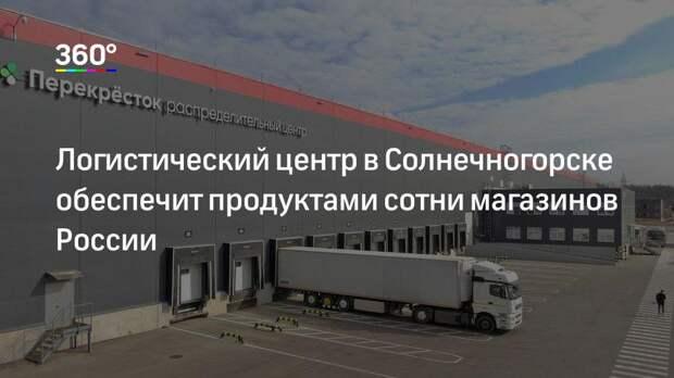 Логистический центр в Солнечногорске обеспечит продуктами сотни магазинов России
