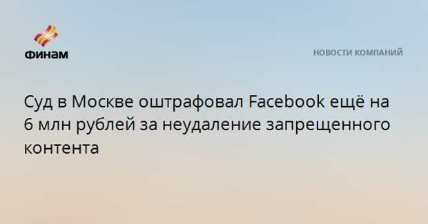 Суд в Москве оштрафовал Facebook ещё на 6 млн рублей за неудаление запрещенного контента