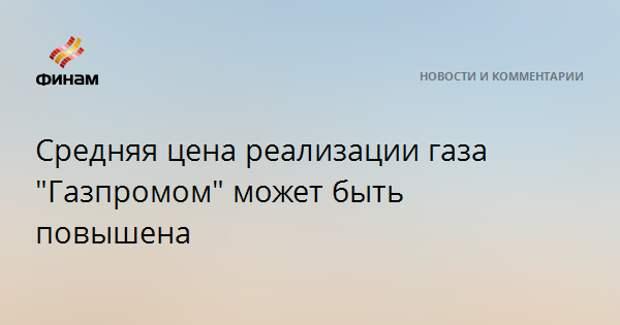 """Средняя цена реализации газа """"Газпромом"""" может быть повышена"""