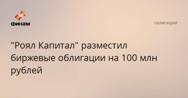 """""""Роял Капитал"""" разместил биржевые облигации на 100 млн рублей"""