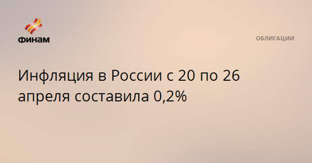 Инфляция в России с 20 по 26 апреля составила 0,2%