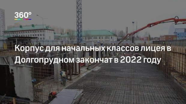 Корпус для начальных классов лицея в Долгопрудном закончат в 2022 году