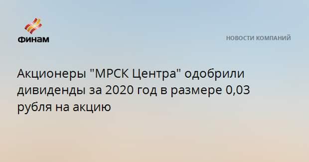 """Акционеры """"МРСК Центра"""" одобрили дивиденды за 2020 год в размере 0,03 рубля на акцию"""