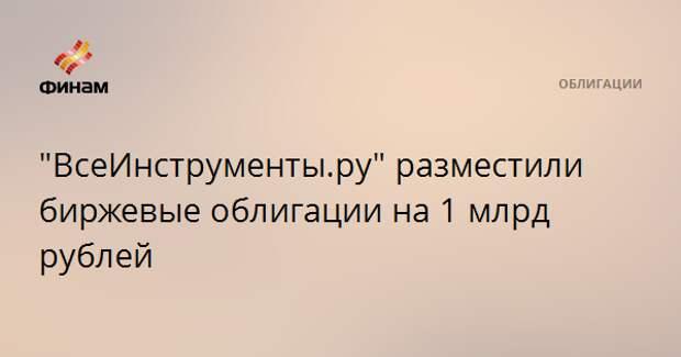 """""""ВсеИнструменты.ру"""" разместили биржевые облигации на 1 млрд рублей"""