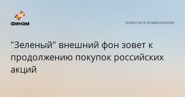"""""""Зеленый"""" внешний фон зовет к продолжению покупок российских акций"""
