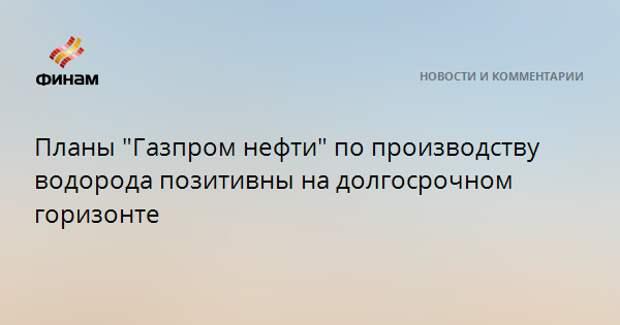 """Планы """"Газпром нефти"""" по производству водорода позитивны на долгосрочном горизонте"""