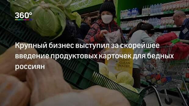Крупный бизнес выступил за скорейшее введение продуктовых карточек для бедных россиян
