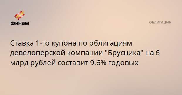 """Ставка 1-го купона по облигациям девелоперской компании """"Брусника"""" на 6 млрд рублей составит 9,6% годовых"""