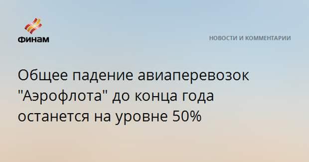 """Общее падение авиаперевозок """"Аэрофлота"""" до конца года останется на уровне 50%"""